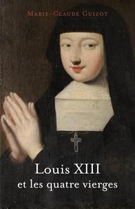 Marie-Claude Guizot - Louis XIII et les quatre vierges.