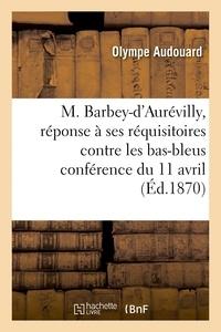 Olympe Audouard - M. Barbey-d'Aurévilly, réponse à ses réquisitoires contre les bas-bleus.