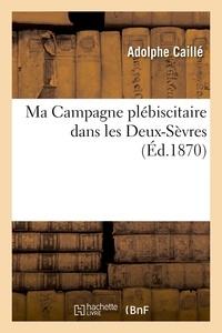 Adolphe Caillé - Ma Campagne plébiscitaire dans les Deux-Sèvres.