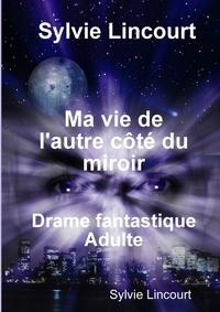 Sylvie Lincourt - Ma vie de l'autre côté du miroir.