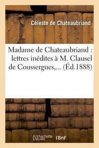Céleste de Chateaubriand - Madame de Chateaubriand : lettres inédites à M. Clausel de Coussergues,... (Éd.1888).