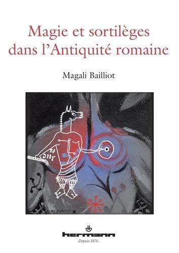 Magali Bailliot - Magie et sortilèges dans l'Antiquité romaine - Archéologie des rituels et des images.