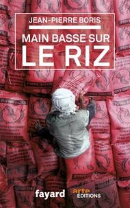 Jean-Pierre Boris - Main basse sur le riz.