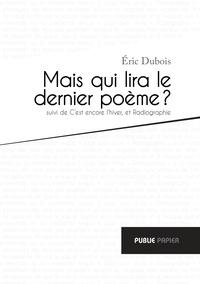 Eric Dubois - Mais qui lira le dernier poème ? - Suivi de C'est encore l'hiver, et Radiographie.