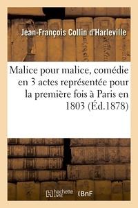 Jean-François Collin d'Harleville - Malice pour malice, comédie en 3 actes représentée pour la première fois à Paris en 1803.