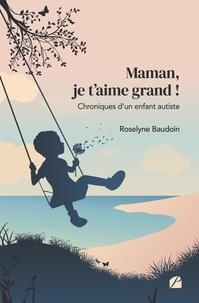 Roselyne Baudoin - Maman, je t'aime grand ! - Chroniques d'un enfant autiste.