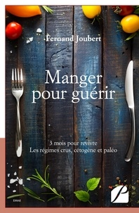 Fernand Joubert - Manger pour guérir - 3 mois pour revivre - LEs régimes crus, cétogène et paléo.