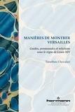 Timothée Chevalier - Manières de montrer Versailles - Guides, promenades et relations sous le règne de Louis XIV.