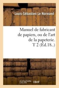 Louis-Sébastien Le Normand - Manuel de fabricant de papiers, ou de l'art de la papeterie. T 2 (Éd.18..).