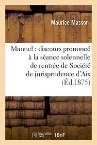 Maurice Masson - Manuel : discours prononcé à la séance solennelle de rentrée de la Société de jurisprudence d'Aix.