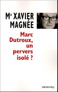 Xavier Magnée - Marc Dutroux, un pervers isolé ?.