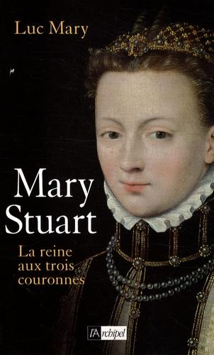 Luc Mary - Marie Stuart - La reine aux trois couronnes.