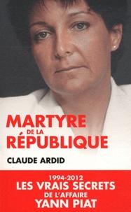 Claude Ardid - Martyre de la République - 1994-2012, les dossiers secrets de l'affaire Yann Piat.