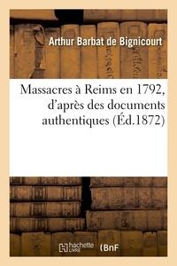 Arthur Barbat de Bignicourt - Massacres à Reims en 1792, d'après des documents authentiques.