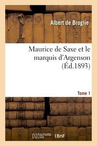 Albert Broglie (de) - Maurice de Saxe et le marquis d'Argenson. Tome 1.
