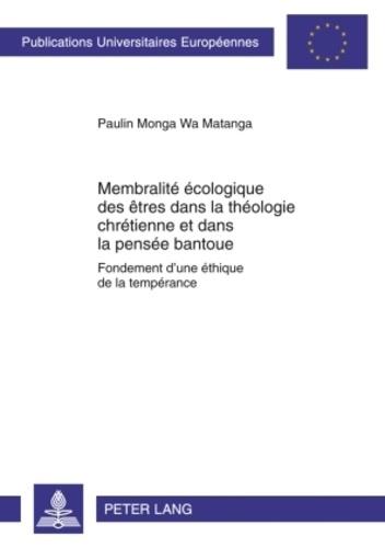 Wa matanga paulin Monga - Membralité écologique des êtres dans la théologie chrétienne et dans la pensée bantoue - Fondement d'une éthique de la tempérance.