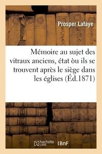 Lafaye - Mémoire au sujet des vitraux anciens, état òu ils se trouvent après le siège dans les églises.