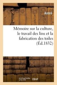 André - Mémoire sur la culture, le travail des lins et la fabrication des toiles.