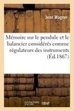 Jean Wagner - Mémoire sur le pendule et le balancier considérés comme régulateurs des instruments à.
