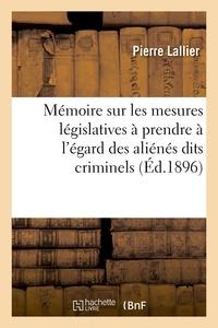 Pierre Lallier - Mémoire sur les mesures législatives à prendre à l'égard des aliénés dits criminels.