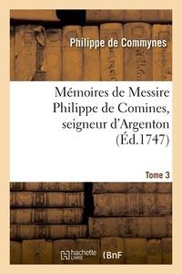 Philippe de Commynes - Mémoires de Messire Philippe de Comines, seigneur d'Argenton.Tome 3.