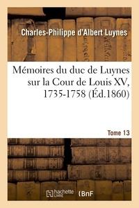 Charles-Philippe d'Albert Luynes - Mémoires du duc de Luynes sur la cour de Louis XV (1735-1758) Tome 13 : .