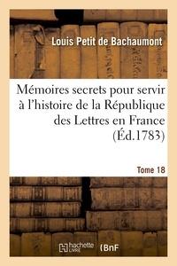 Louis Petit Bachaumont (de) et Mathieu-François Pidansat de Mairobert - Mémoires secrets pour servir à l'hist de la Rép des Lettres en France, depuis MDCCLXII T. 18.