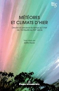 Joëlle Ducos - Météores et climats d'hier - Décrire et percevoir le temps qu'il fait de l'Antiquité au XIXe siècle.