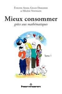 Evelyne Adam et Gilles Damamme - Mieux consommer grâce aux mathématiques - Tome 1.