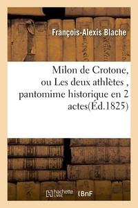 Blache - Milon de Crotone, ou Les deux athlètes , pantomime historique en 2 actes.