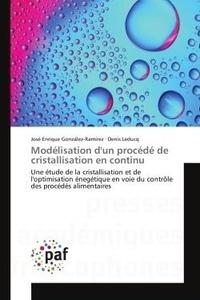 José Enrique Gonzales-Ramirez et Denis Leducq - Modélisation d'un procédé de cristallisation en continu - Une étude de la cristallisation et de l'optimisation énergique en voie du contrôle des procédés alimentaires.