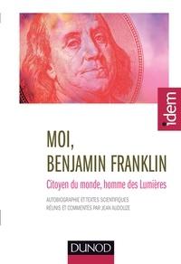 Jean Audouze - Moi, Benjamin Franklin - Citoyen du monde, homme des Lumières.