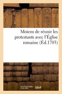 Richard Simon - Moiens de réunir les protestans avec l'Église romaine.
