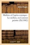 Arthur Pougin - Molière et l'opéra comique : Le sicilien, ou L'amour peintre.