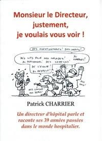 Patrick Charrier - Monsieur le Directeur, justement, je voulais vous voir - Un directeur d'hôpital parle et raconte 39 années passées dans le monde hospitalier..