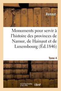Renaut/reiffenberg - Monuments pour servir a l'histoire des provinces de namur, de hainaut et de luxembourg - tome 4. le.