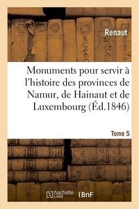 Renaut/reiffenberg - Monuments pour servir a l'histoire des provinces de namur, de hainaut et de luxembourg - tome 5. le.