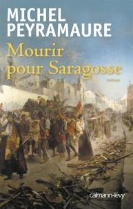 Michel Peyramaure - Mourir pour Saragosse.