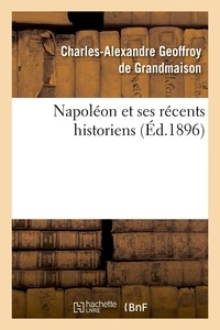 Charles-Alexandre Geoffroy de Grandmaison - Napoléon et ses récents historiens (Éd.1896).