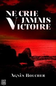 Agnès Boucher - Ne crie jamais Victoire.