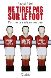 Pascal Perri - Ne tirez pas sur le foot - Contre les idées reçues.