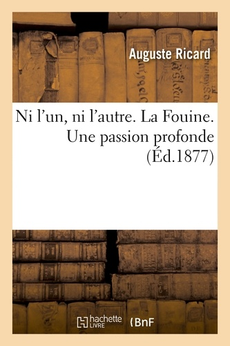 Auguste Ricard - Ni l'un, ni l'autre. La Fouine. Une passion profonde.