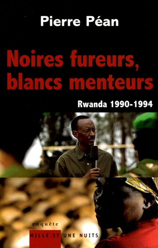 Pierre Péan - Noires fureurs, blancs menteurs - Rwanda 1990-1994.