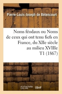 Pierre-Louis Joseph Bétencourt (de) - Noms féodaux ou Noms de ceux qui ont tenu fiefs en France, du XIIe siècle au milieu XVIIIe T1 (1867).