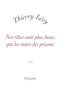 Thierry Lévy - Nos têtes sont plus dures que les murs des prisons.