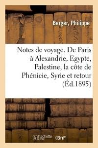 Philippe Berger - Notes de voyage. De Paris à Alexandrie, l'Egypte, la Palestine, la côte de Phénicie, la Syrie.