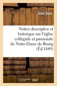 Jules Baux - Notice descriptive et historique sur l'église collégiale et paroissiale de Notre-Dame de Bourg.