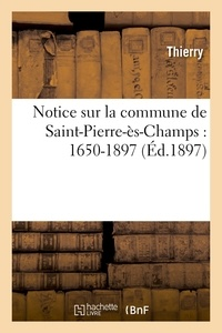 Thierry - Notice sur la commune de Saint-Pierre-ès-Champs : 1650-1897.