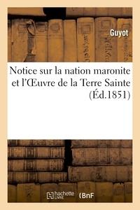 Guyot - Notice sur la nation maronite et l'Oeuvre de la Terre Sainte fondée pour rétablir les églises.