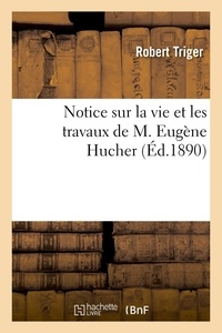 Robert Triger - Notice sur la vie et les travaux de M. Eugène Hucher.